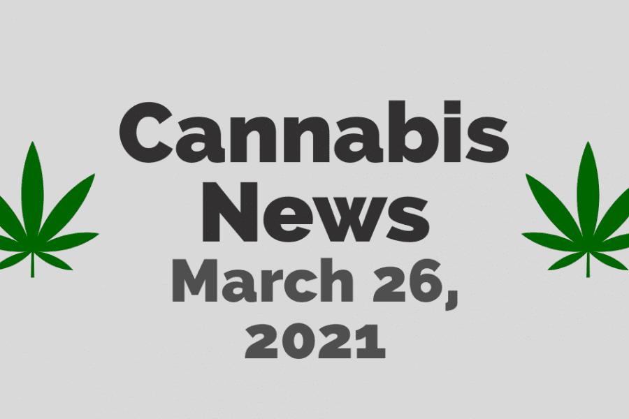 Cannabis News March 26, 2021