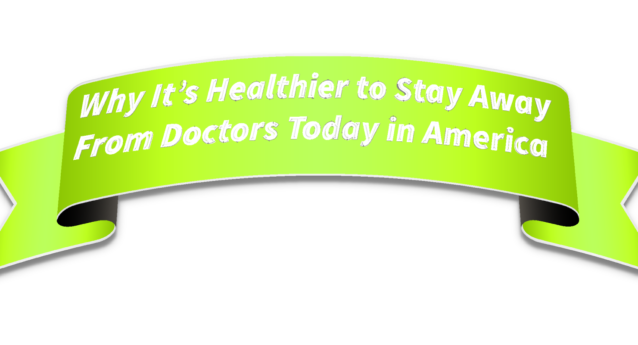 It's Healthier to Stay Away from Doctors in America (Part 1 of 2)